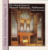 Great Australasian Organs, Vol. 5: The Ahrend Organ of Monash University, Melbourne by Calvin Bowman