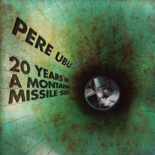20 Years in a Montana Missile Silo by Pere Ubu