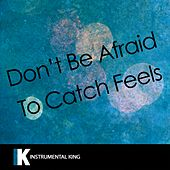 Don't Be Afraid to Catch Feels (In the Style of Calvin Harris feat. Pharrell Williams, Katy Perry, & Big Sean) [Karaoke Version] by Instrumental King