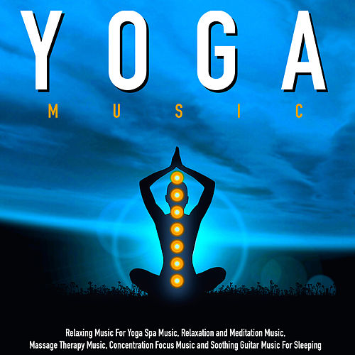 Yoga Music: Relaxing Music for Yoga Spa Music, Relaxation and Meditation Music, Massage Therapy Music, Concentration Focus Music and Soothing Guitar Music for Sleeping by Yoga Music