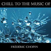 Chill To The Music Of Frédéric Chopin de Frédéric Chopin