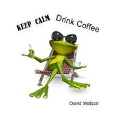Keep Calm Drink Coffee by David Watson