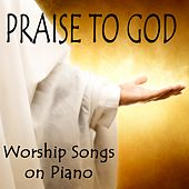 Praise to God: Worship Songs on Piano by The O'Neill Brothers Group