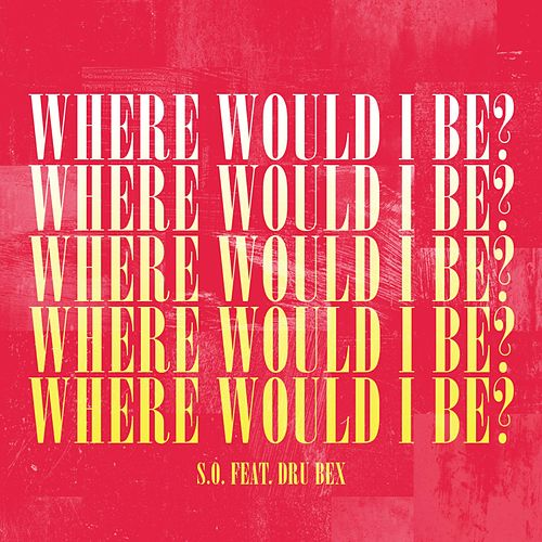 Where Would I Be? (feat. Dru Bex) by S.O.
