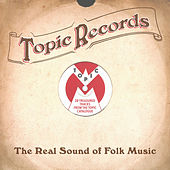 Topic Records: The Real Sound of Folk Music (28 Treasured Tracks from the Topic Catalogue) de Various Artists