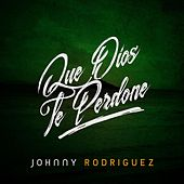 Que Dios Te Perdone by Johnny Rodriguez