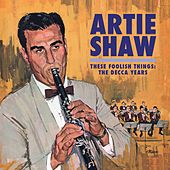 These Foolish Things: The Decca Years by Artie Shaw