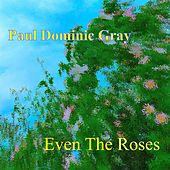 Even the Roses by Paul Dominic Gray