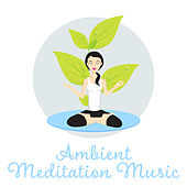 Ambient Meditation Music – Spiritual New Age, Music for Yoga Meditation, Zen, Chakra, Kundalini by Calming Sounds