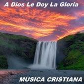 A Dios Le Doy La Gloria de Musica Cristiana