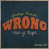 Greetings From the Wrong Side of Right by Saturdays Fool