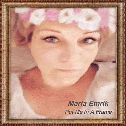 Put Me in a Frame by Maria Emrik