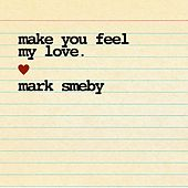 Make You Feel My Love by Mark Smeby