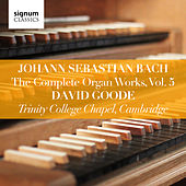 Johann Sebastian Bach: The Complete Organ Works, Vol. 5 (Trinity College Chapel, Cambridge) by David Goode