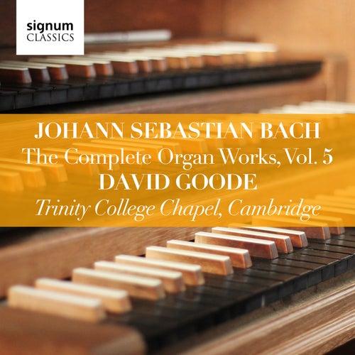 Johann Sebastian Bach: The Complete Organ Works, Vol. 5 (Trinity College Chapel, Cambridge) by David Goode