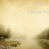 Treat Jew Better by Rucka Rucka Ali