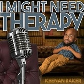 I Might Need Therapy by Keenan Baker