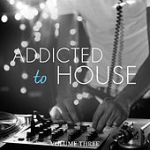 Addicted To House, Vol. 3 (Fantastic Selection Of Modern House, Deep House And Club Tunes) by Various Artists