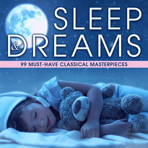 Sleep & Dreams: 99 Must-Have Classical Masterpieces by Various Artists