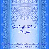 Goodnight Music Playlist -  Piano Music for Sleeping and Slow Peaceful Songs to Reduce Anxiety and Help You Sleep by Various Artists