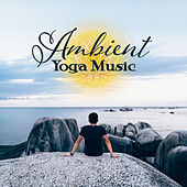 Ambient Yoga Music – New Age Songs for Meditation, Yoga Practice, Workout, Zen, Healing Bliss by Lullabies for Deep Meditation
