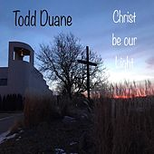 Christ Be Our Light by Todd Duane