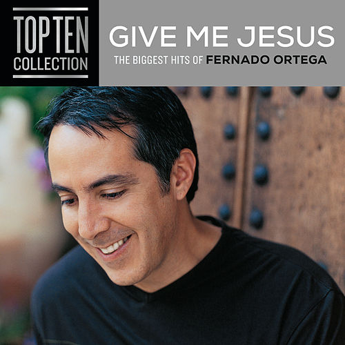 Give Me Jesus: The Biggest Hits Of Fernando Ortega by Fernando Ortega