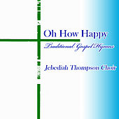 Oh How Happy, Traditional Gospel Hymns by Jebediah Thompson Choir