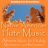 Native American Flute Music by Ahanu: Music for Relaxation, Healing, and Meditation