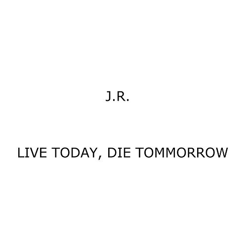 Live Today, Die Tommorrow by J.R.