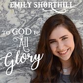To God Be All Glory by Emily Shorthill