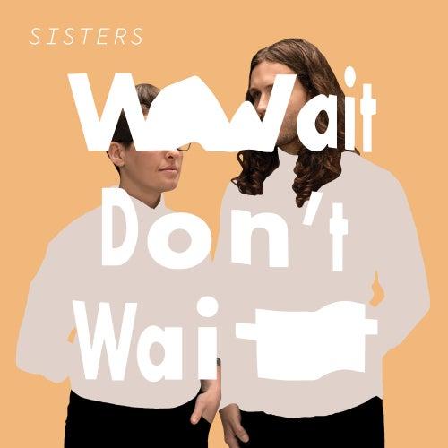 Wait Don't Wait by Sisters