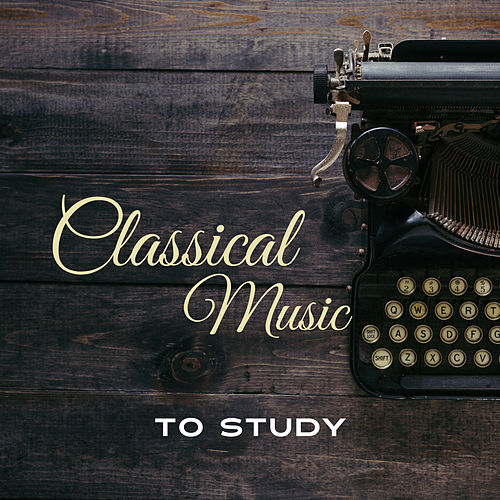 Classical Music to Study – Stress Relief, Calm Down & Learn, Peaceful Piano Music by Classical Study Music Ensemble