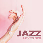 Jazz Loves Sex – Instrumental Songs for Making Love, Deep Penetration, Orgasm for Two, Erotic Jazz, Sensual Night by New York Jazz Lounge
