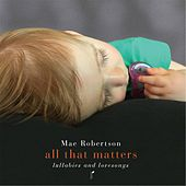 All That Matters: Lullabies and Lovesongs by Mae Robertson