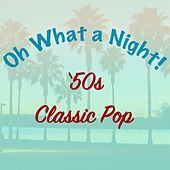 Oh What a Night: '50s Classic Pop by Various Artists