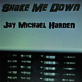 Shake Me Down by Jay Michael Harden