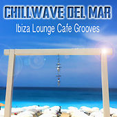 Chillwave del Mar - Ibiza Lounge Cafe Grooves by Various Artists