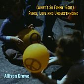 (What's so Funny 'bout) Peace, Love and Understanding by Allison Crowe