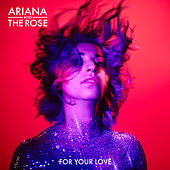 For Your Love by Ariana & The Rose
