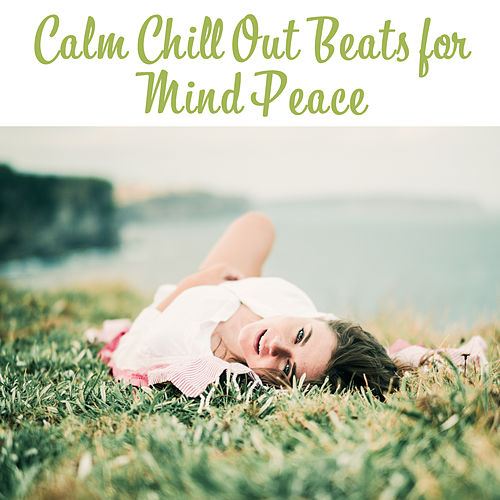 Calm Chill Out Beats for Mind Peace – Chill Out Relaxation, Easy Listening, Stress Free, Calm Down & Listen, Spirit Harmony by Chillout Lounge