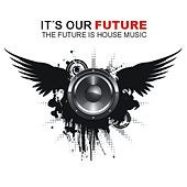 It's Our Future - The Future Is House Music by Various Artists