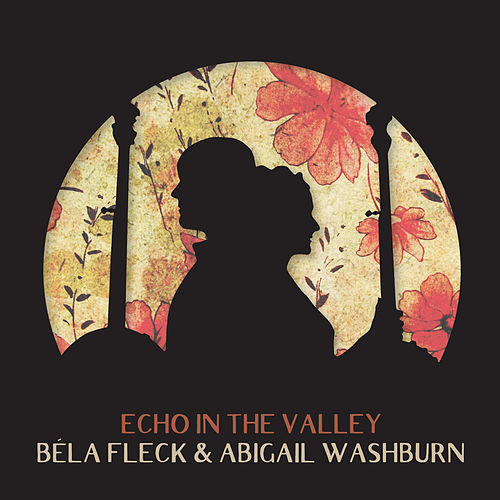 Echo In The Valley von Béla Fleck & Abigail Washburn