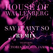 Say It Ain't So (feat. Victoria Wilson James) - REMIXES de House of Wallenberg