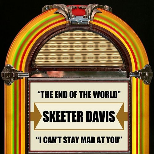The End Of The World / I Can't Stay Mad At You by Skeeter Davis