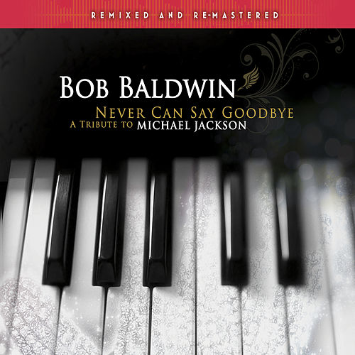 Never Can Say Goodbye - A Tribute to Michael Jackson (Remixed and Remastered) by Bob Baldwin