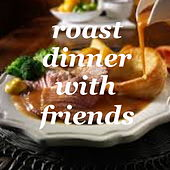 Roast Dinner With Friends by Various Artists