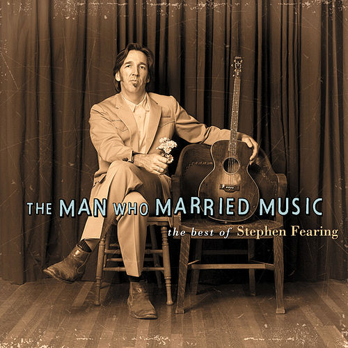 The Man Who Married Music: The Best Of Stephen Fearing by Stephen Fearing