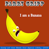 I Am A Banana: Parry Gripp Song of the Week for April 14, 2009 - Single by Parry Gripp