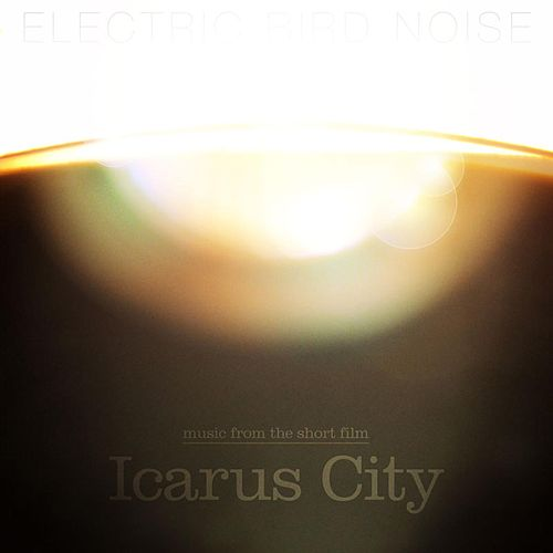 Music from the Short Film Icarus City by Electric Bird Noise